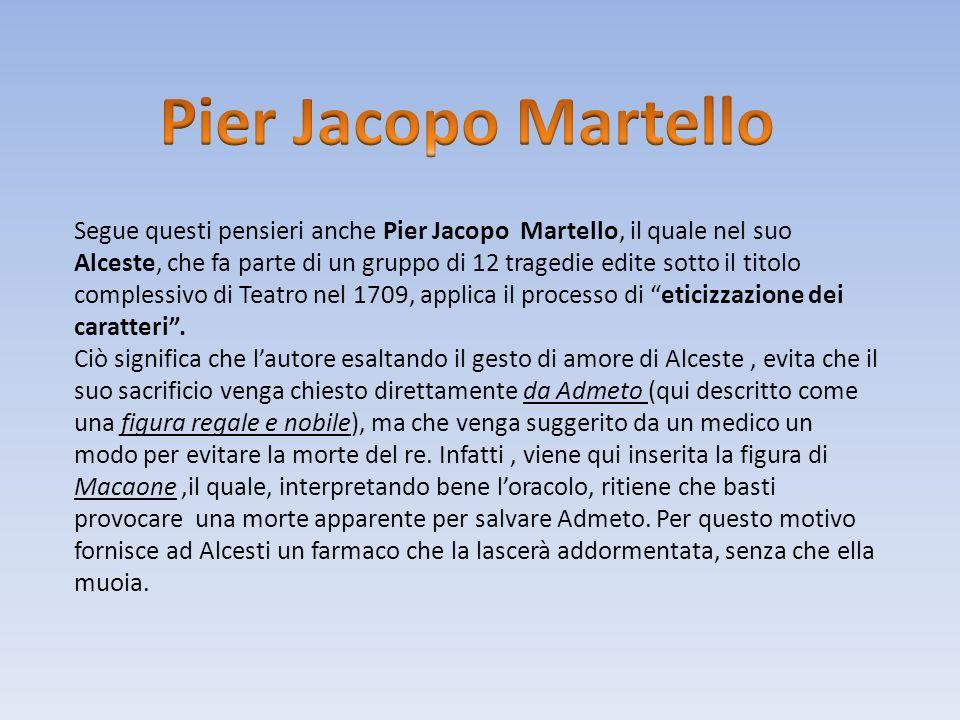 Segue questi pensieri anche Pier Jacopo Martello, il quale nel suo Alceste, che fa parte di un gruppo di 12 tragedie edite sotto il titolo complessivo