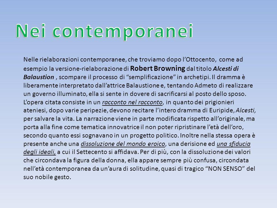 Nelle rielaborazioni contemporanee, che troviamo dopo lOttocento, come ad esempio la versione-rielaborazione di Robert Browning dal titolo Alcesti di