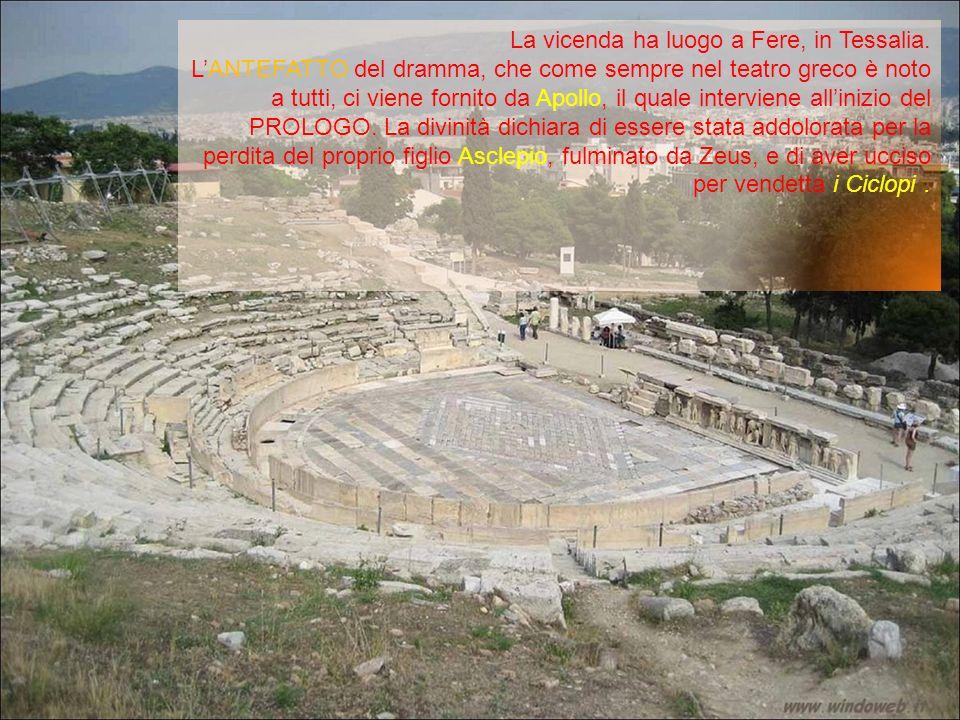 La vicenda ha luogo a Fere, in Tessalia. LANTEFATTO del dramma, che come sempre nel teatro greco è noto a tutti, ci viene fornito da Apollo, il quale