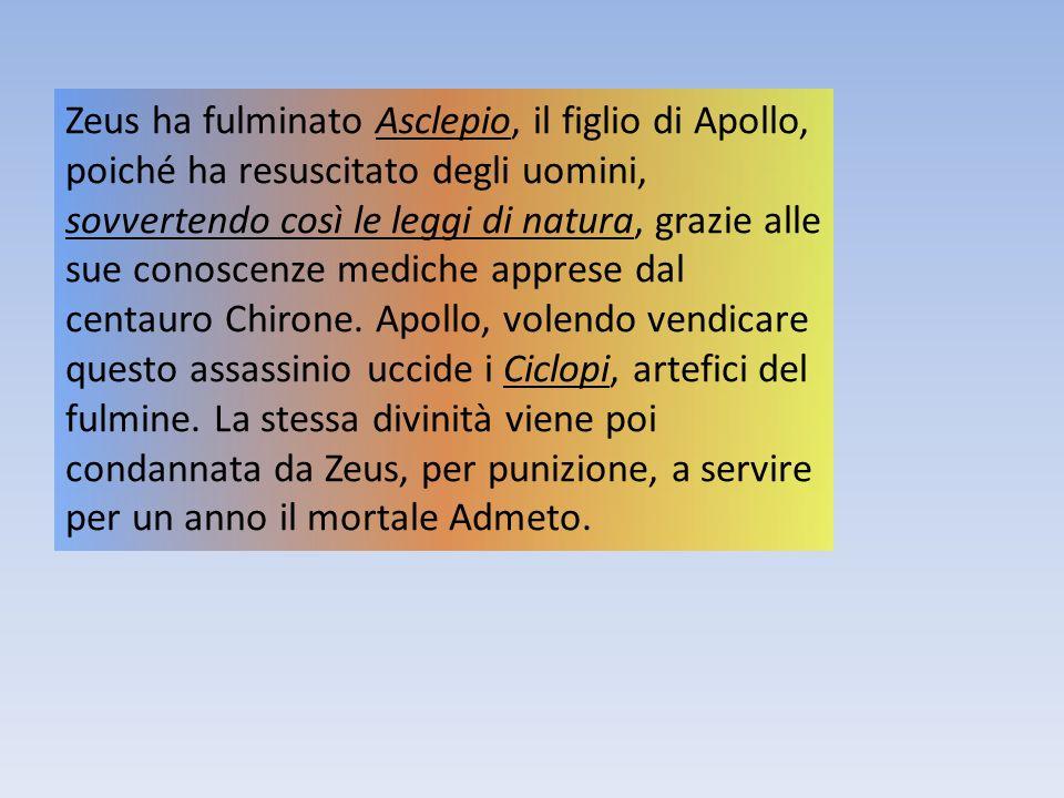 Zeus ha fulminato Asclepio, il figlio di Apollo, poiché ha resuscitato degli uomini, sovvertendo così le leggi di natura, grazie alle sue conoscenze m