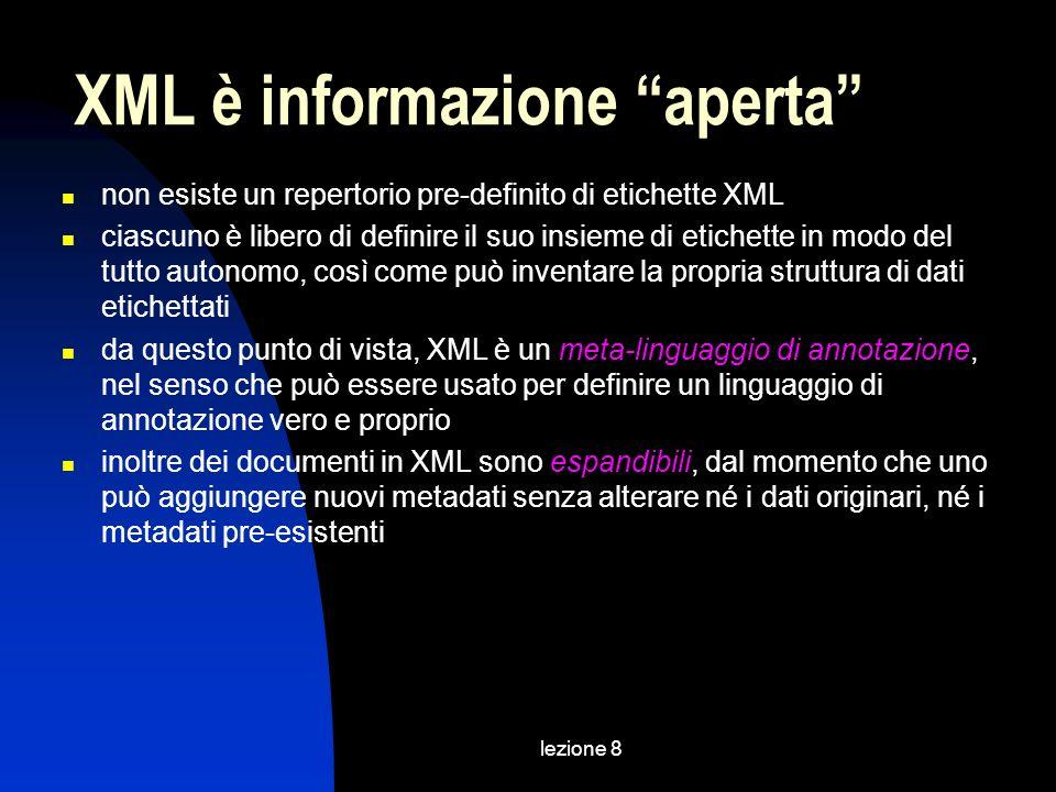 lezione 8 non esiste un repertorio pre-definito di etichette XML ciascuno è libero di definire il suo insieme di etichette in modo del tutto autonomo, così come può inventare la propria struttura di dati etichettati da questo punto di vista, XML è un meta-linguaggio di annotazione, nel senso che può essere usato per definire un linguaggio di annotazione vero e proprio inoltre dei documenti in XML sono espandibili, dal momento che uno può aggiungere nuovi metadati senza alterare né i dati originari, né i metadati pre-esistenti XML è informazione aperta