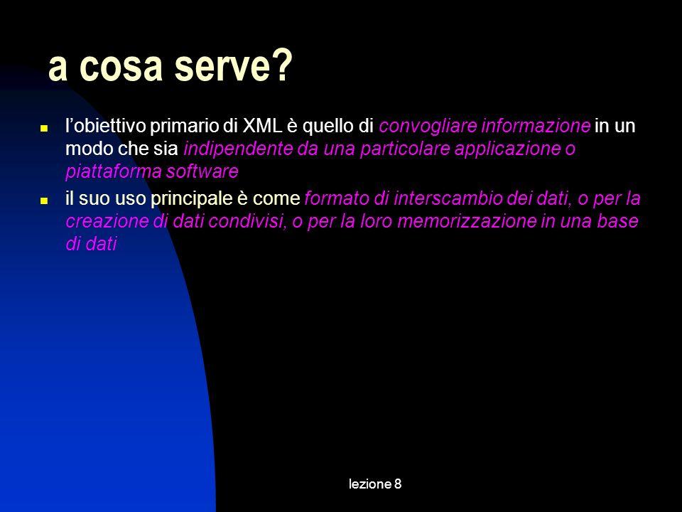 lezione 8 lobiettivo primario di XML è quello di convogliare informazione in un modo che sia indipendente da una particolare applicazione o piattaforma software il suo uso principale è come formato di interscambio dei dati, o per la creazione di dati condivisi, o per la loro memorizzazione in una base di dati a cosa serve?