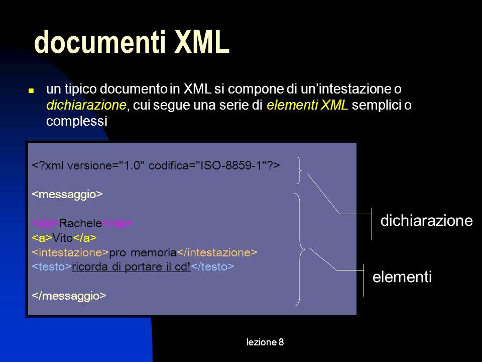 lezione 8 un tipico documento in XML si compone di unintestazione o dichiarazione, cui segue una serie di elementi XML semplici o complessi documenti XML Rachele Vito pro memoria ricorda di portare il cd.