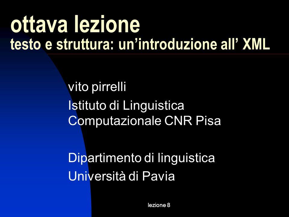 lezione 8 ottava lezione testo e struttura: unintroduzione all XML vito pirrelli Istituto di Linguistica Computazionale CNR Pisa Dipartimento di linguistica Università di Pavia