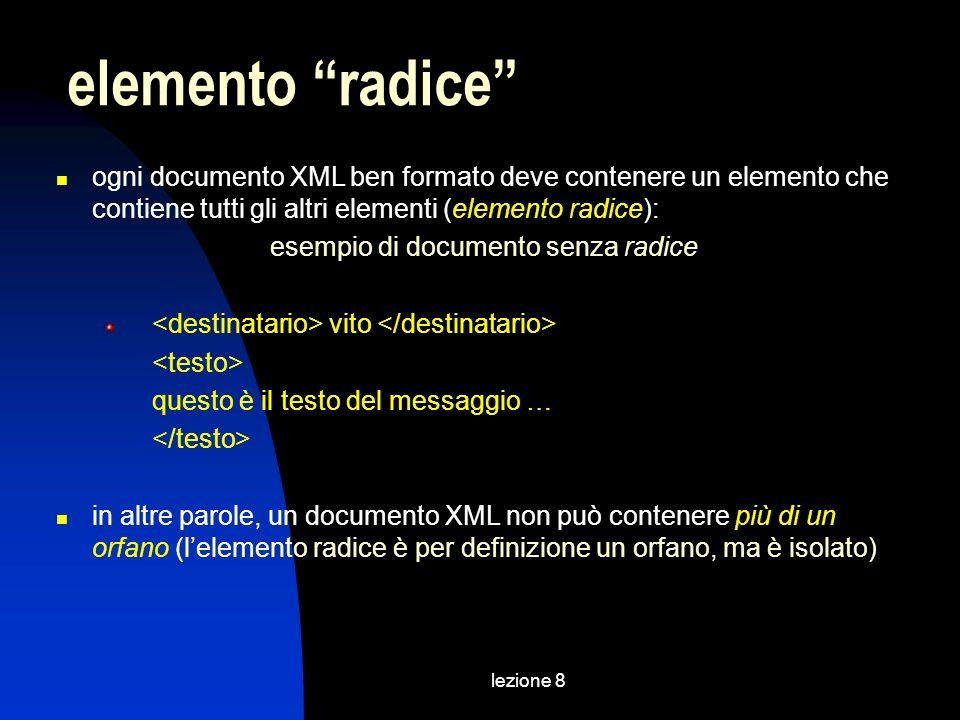lezione 8 ogni documento XML ben formato deve contenere un elemento che contiene tutti gli altri elementi (elemento radice): esempio di documento senza radice vito questo è il testo del messaggio … in altre parole, un documento XML non può contenere più di un orfano (lelemento radice è per definizione un orfano, ma è isolato) elemento radice