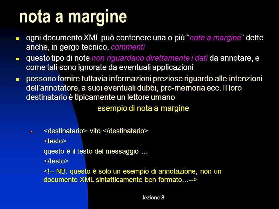 lezione 8 ogni documento XML può contenere una o più note a margine dette anche, in gergo tecnico, commenti questo tipo di note non riguardano direttamente i dati da annotare, e come tali sono ignorate da eventuali applicazioni possono fornire tuttavia informazioni preziose riguardo alle intenzioni dellannotatore, a suoi eventuali dubbi, pro-memoria ecc.