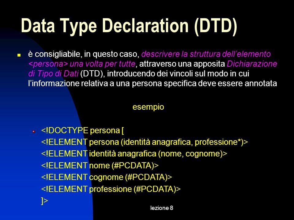 lezione 8 è consigliabile, in questo caso, descrivere la struttura dellelemento una volta per tutte, attraverso una apposita Dichiarazione di Tipo di Dati (DTD), introducendo dei vincoli sul modo in cui linformazione relativa a una persona specifica deve essere annotata esempio <!DOCTYPE persona [ ]> Data Type Declaration (DTD)