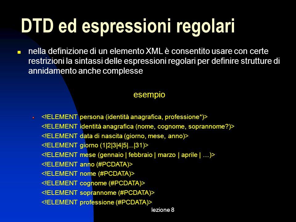 lezione 8 nella definizione di un elemento XML è consentito usare con certe restrizioni la sintassi delle espressioni regolari per definire strutture di annidamento anche complesse esempio DTD ed espressioni regolari