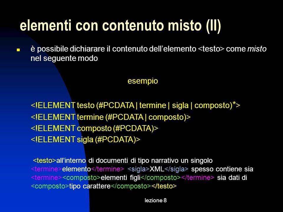 lezione 8 è possibile dichiarare il contenuto dellelemento come misto nel seguente modo esempio allinterno di documenti di tipo narrativo un singolo elemento XML spesso contiene sia elementi figli sia dati di tipo carattere elementi con contenuto misto (II)