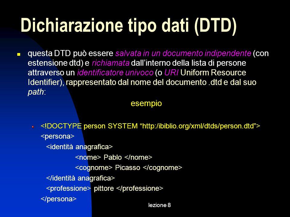 lezione 8 questa DTD può essere salvata in un documento indipendente (con estensione dtd) e richiamata dallinterno della lista di persone attraverso un identificatore univoco (o URI Uniform Resource Identifier), rappresentato dal nome del documento.dtd e dal suo path: esempio Pablo Picasso pittore Dichiarazione tipo dati (DTD)