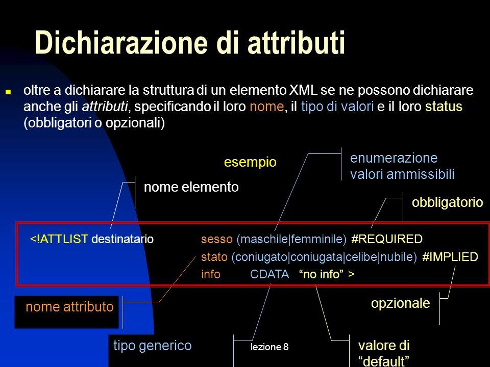 lezione 8 oltre a dichiarare la struttura di un elemento XML se ne possono dichiarare anche gli attributi, specificando il loro nome, il tipo di valori e il loro status (obbligatori o opzionali) esempio <!ATTLIST destinatariosesso (maschile|femminile) #REQUIRED stato (coniugato|coniugata|celibe|nubile) #IMPLIED infoCDATAno info> Dichiarazione di attributi nome attributo nome elemento tipo generico enumerazione valori ammissibili obbligatorio valore di default opzionale