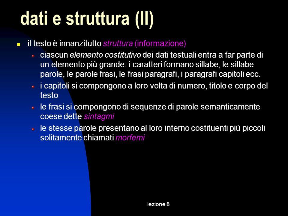 lezione 8 il testo è innanzitutto struttura (informazione) ciascun elemento costitutivo dei dati testuali entra a far parte di un elemento più grande: i caratteri formano sillabe, le sillabe parole, le parole frasi, le frasi paragrafi, i paragrafi capitoli ecc.