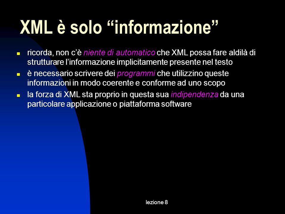 lezione 8 ricorda, non cè niente di automatico che XML possa fare aldilà di strutturare linformazione implicitamente presente nel testo è necessario scrivere dei programmi che utilizzino queste informazioni in modo coerente e conforme ad uno scopo la forza di XML sta proprio in questa sua indipendenza da una particolare applicazione o piattaforma software XML è solo informazione