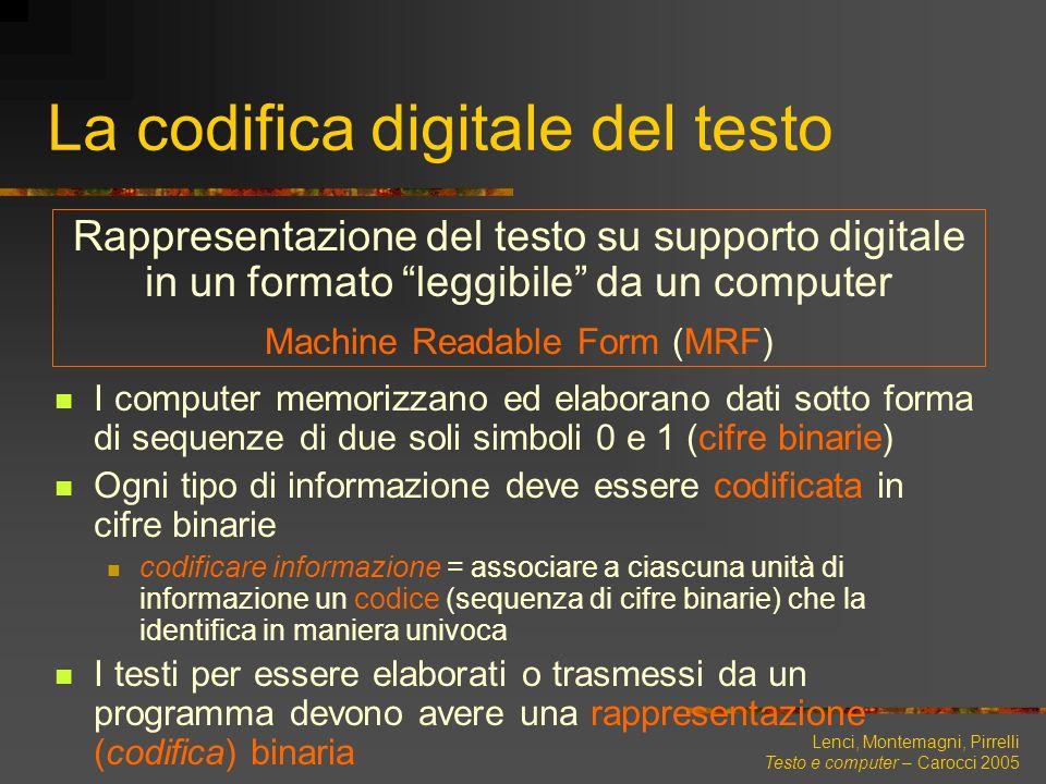 Lenci, Montemagni, Pirrelli Testo e computer – Carocci 2005 La codifica digitale del testo I computer memorizzano ed elaborano dati sotto forma di seq