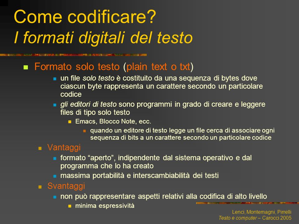Lenci, Montemagni, Pirrelli Testo e computer – Carocci 2005 Come codificare? I formati digitali del testo Formato solo testo (plain text o txt) un fil