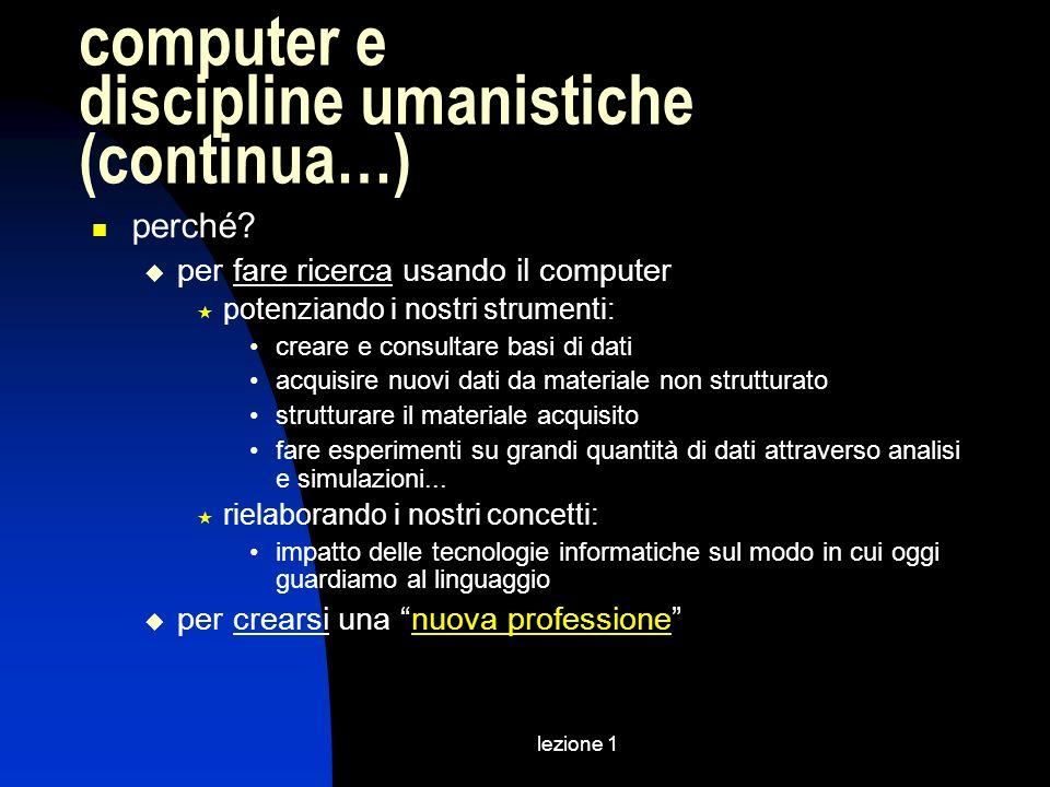 lezione 1 computer e discipline umanistiche (continua…) perché? per fare ricerca usando il computer potenziando i nostri strumenti: creare e consultar