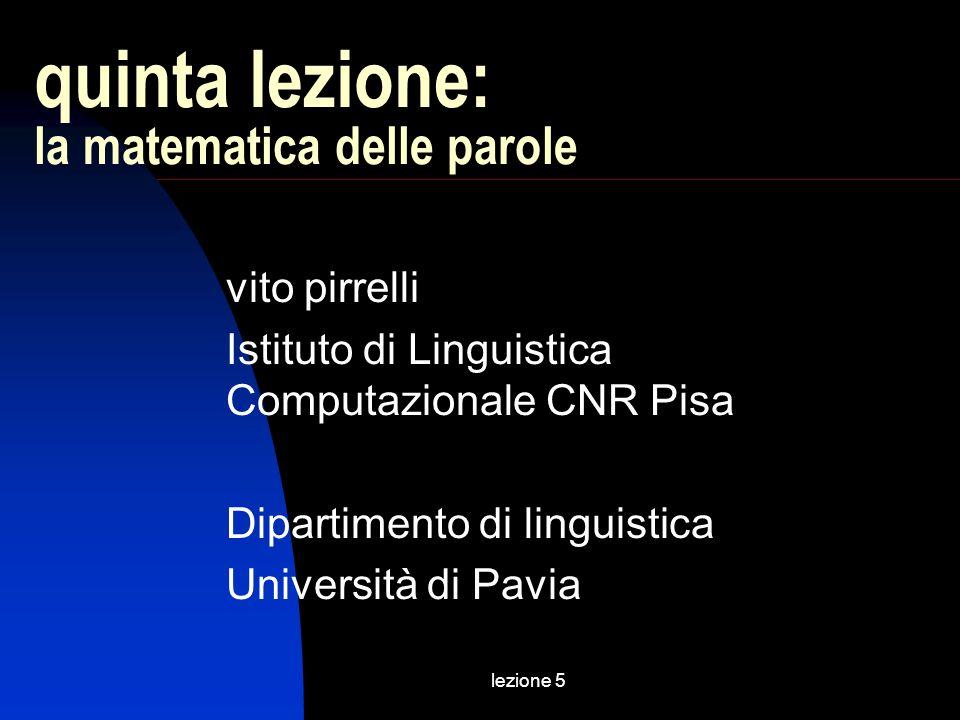lezione 5 quinta lezione: la matematica delle parole vito pirrelli Istituto di Linguistica Computazionale CNR Pisa Dipartimento di linguistica Università di Pavia