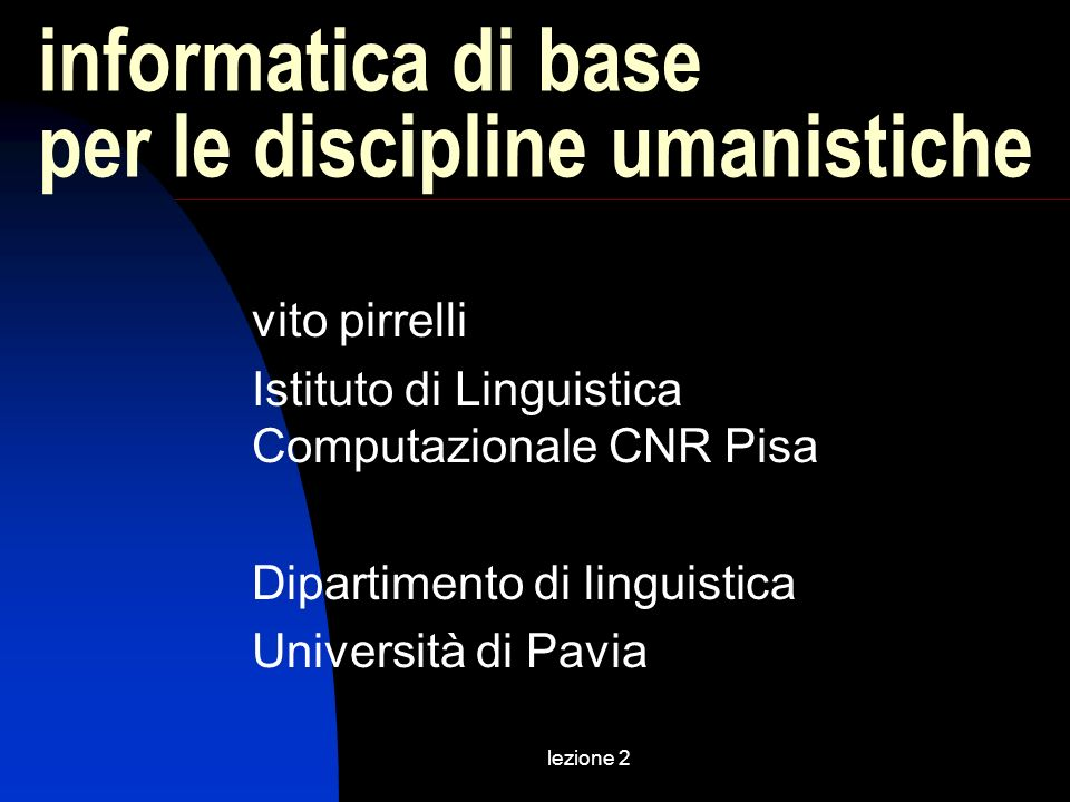 lezione 2 informatica di base per le discipline umanistiche vito pirrelli Istituto di Linguistica Computazionale CNR Pisa Dipartimento di linguistica
