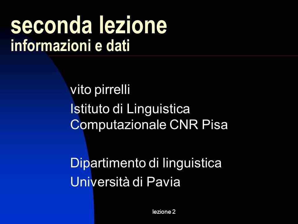 lezione 2 seconda lezione informazioni e dati vito pirrelli Istituto di Linguistica Computazionale CNR Pisa Dipartimento di linguistica Università di Pavia