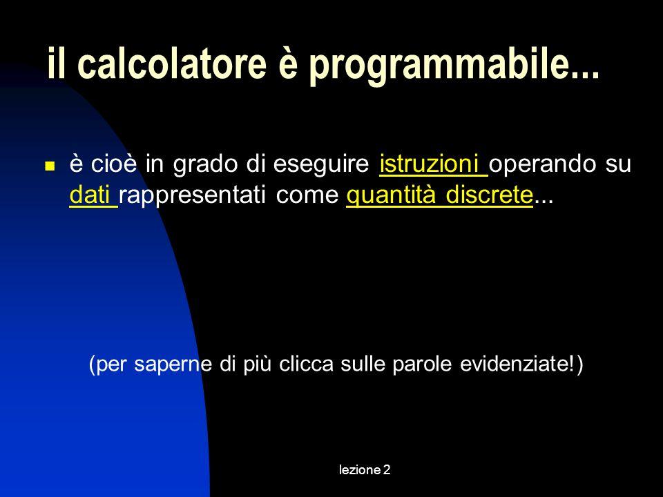 lezione 2 il calcolatore è programmabile... è cioè in grado di eseguire istruzioni operando su dati rappresentati come quantità discrete...istruzioni