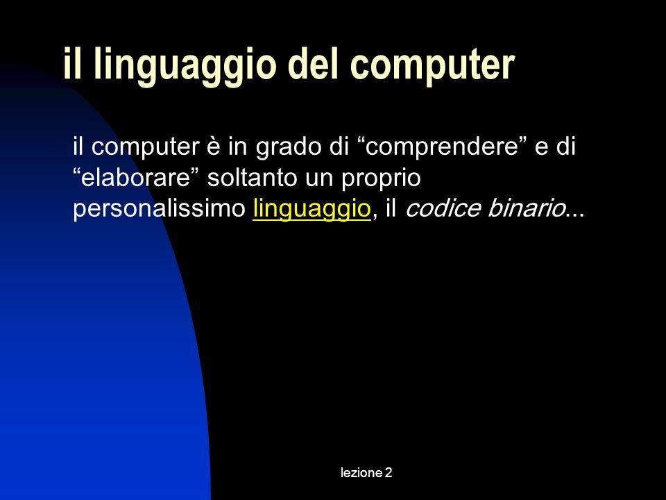 lezione 2 il linguaggio del computer il computer è in grado di comprendere e di elaborare soltanto un proprio personalissimo linguaggio, il codice binario...linguaggio