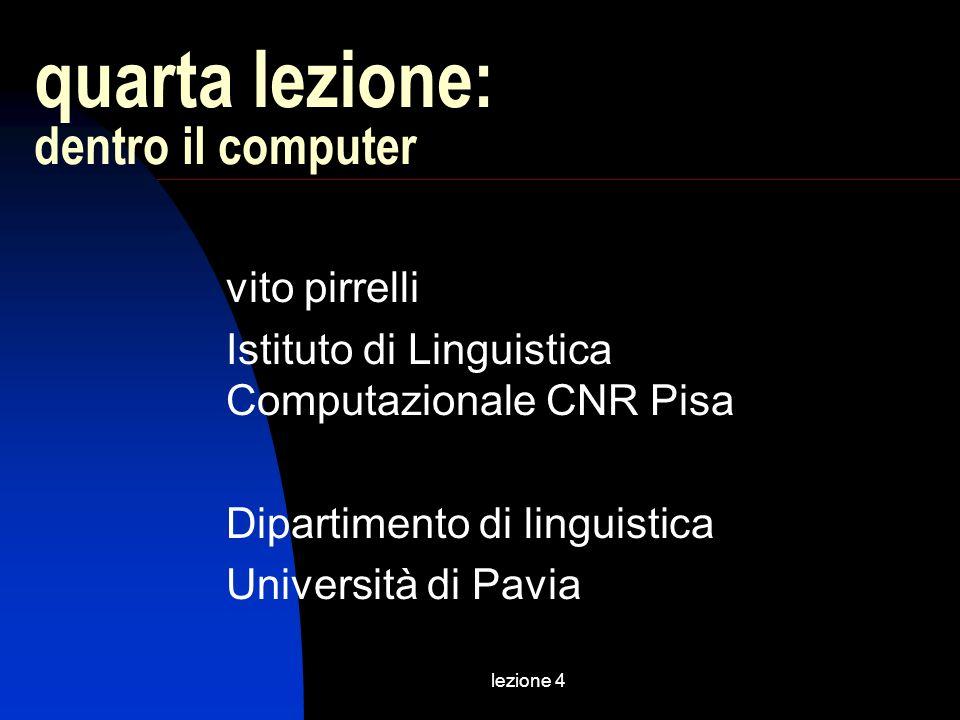 lezione 4 quarta lezione: dentro il computer vito pirrelli Istituto di Linguistica Computazionale CNR Pisa Dipartimento di linguistica Università di P