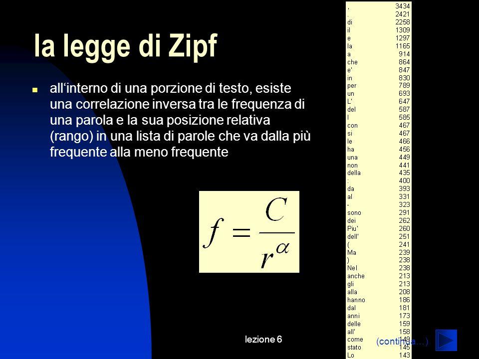 lezione 6 la legge di Zipf allinterno di una porzione di testo, esiste una correlazione inversa tra le frequenza di una parola e la sua posizione relativa (rango) in una lista di parole che va dalla più frequente alla meno frequente (continua…)