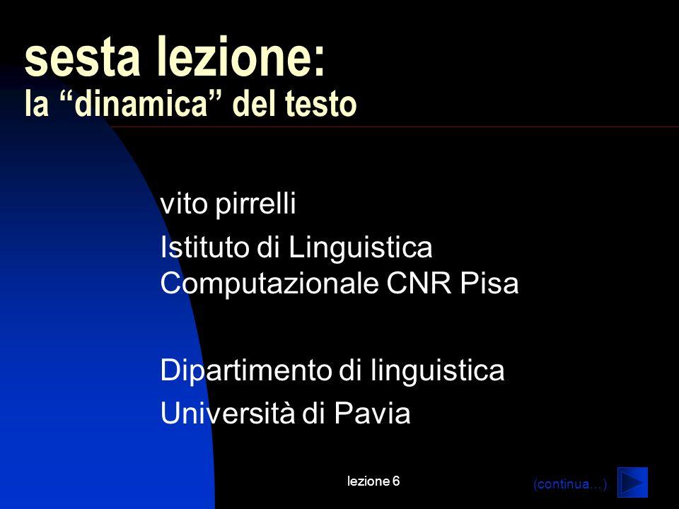 lezione 6 sesta lezione: la dinamica del testo vito pirrelli Istituto di Linguistica Computazionale CNR Pisa Dipartimento di linguistica Università di Pavia (continua…)