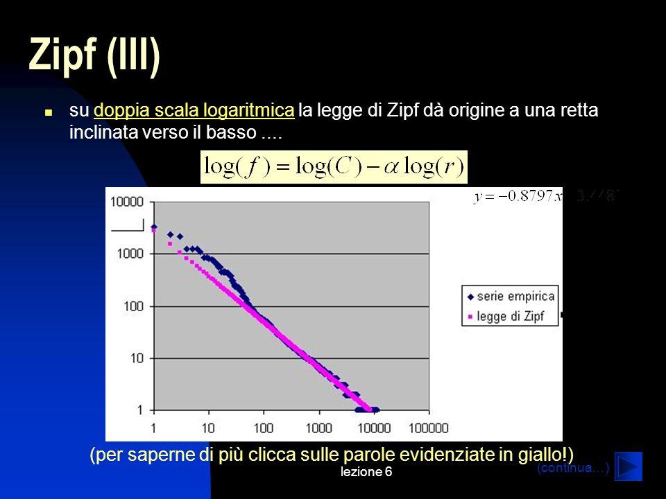 lezione 6 Zipf (III) su doppia scala logaritmica la legge di Zipf dà origine a una retta inclinata verso il basso....doppia scala logaritmica (per saperne di più clicca sulle parole evidenziate in giallo!) (continua…)