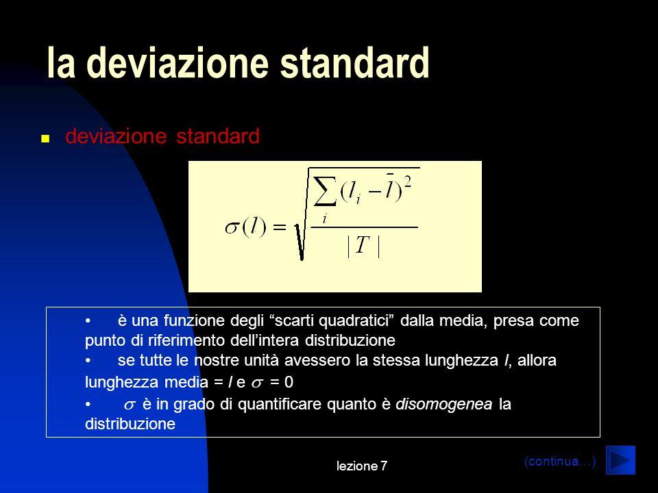 lezione 7 la deviazione standard deviazione standard (continua…) è una funzione degli scarti quadratici dalla media, presa come punto di riferimento dellintera distribuzione se tutte le nostre unità avessero la stessa lunghezza l, allora lunghezza media = l e = 0 è in grado di quantificare quanto è disomogenea la distribuzione