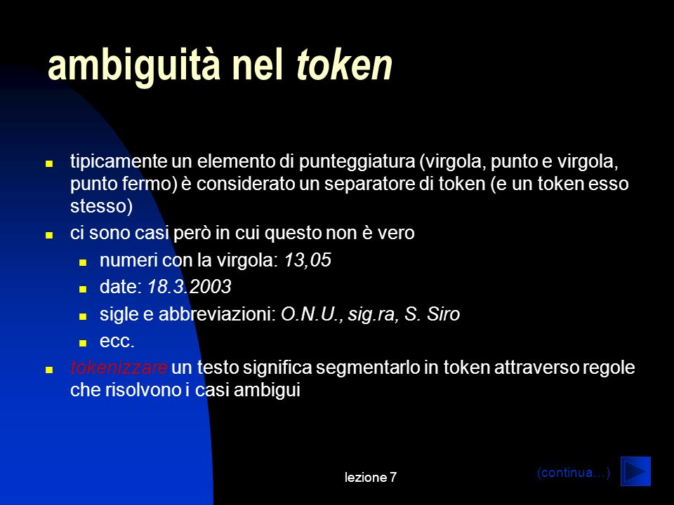 lezione 7 ambiguità nel token tipicamente un elemento di punteggiatura (virgola, punto e virgola, punto fermo) è considerato un separatore di token (e un token esso stesso) ci sono casi però in cui questo non è vero numeri con la virgola: 13,05 date: 18.3.2003 sigle e abbreviazioni: O.N.U., sig.ra, S.