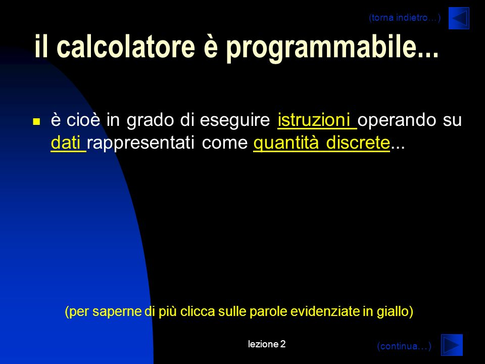 lezione 2 sistema decimale e binario (continua…) sistema decimale 10 cifre: 0-9 base: 10 unità ordinate da destra a sinistra (da 0 a n) ennesima unità: 10 n valore della cifra ennesima: cifra n * 10 n esempio: 325 3*10 2 + 2*10 1 + 5*10 0 sistema binario 2 cifre: 0-1 base: 2 unità ordinate da destra a sinistra (da 0 a n) ennesima unità: 2 n valore della cifra ennesima: cifra n * 2 n esempio: 110 1*2 2 + 1*2 1 + 0*2 0 = 4+2 (ritorna alla 3)