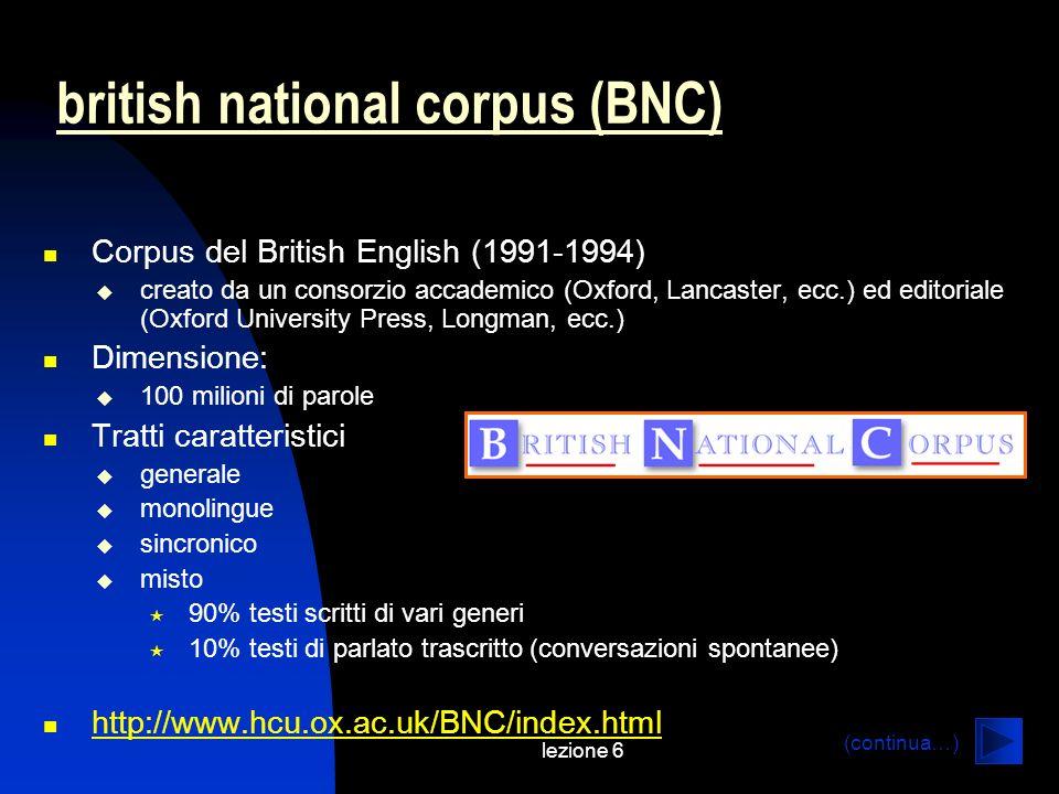 lezione 6 british national corpus (BNC) Corpus del British English (1991-1994) creato da un consorzio accademico (Oxford, Lancaster, ecc.) ed editoria