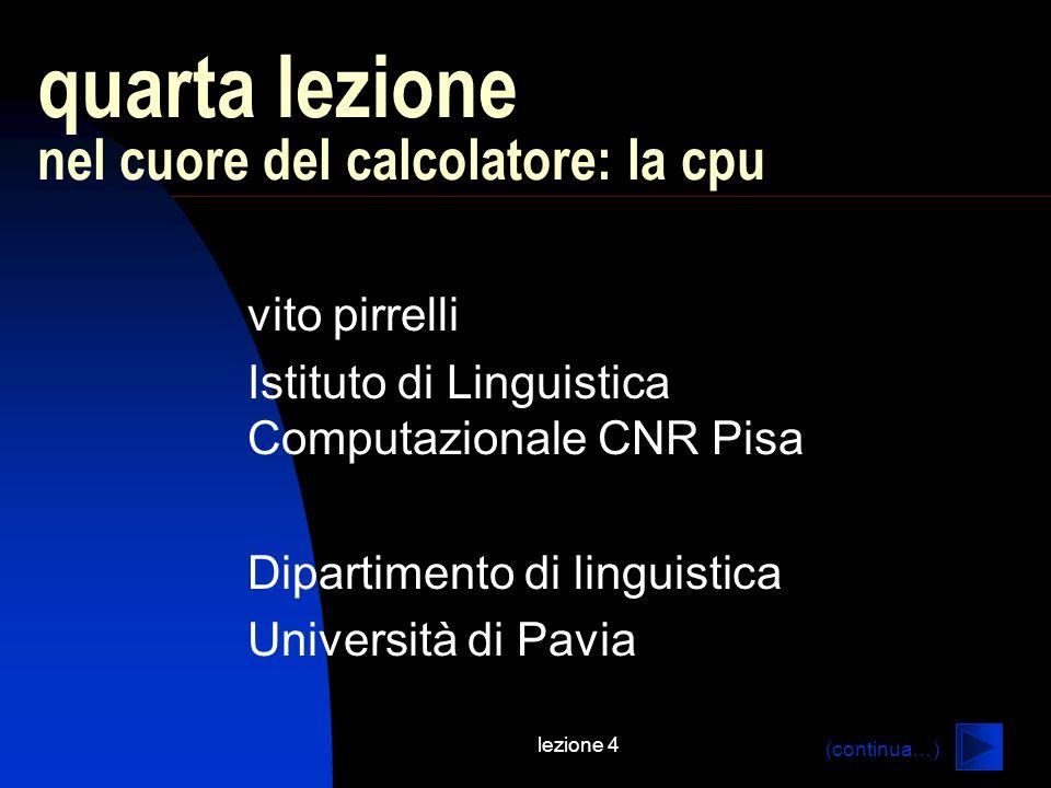 lezione 4 quarta lezione nel cuore del calcolatore: la cpu vito pirrelli Istituto di Linguistica Computazionale CNR Pisa Dipartimento di linguistica Università di Pavia (continua…)