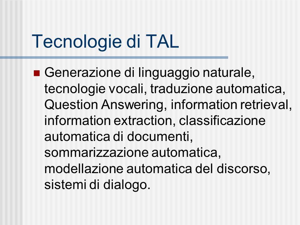 Tecnologie di TAL Generazione di linguaggio naturale, tecnologie vocali, traduzione automatica, Question Answering, information retrieval, information extraction, classificazione automatica di documenti, sommarizzazione automatica, modellazione automatica del discorso, sistemi di dialogo.