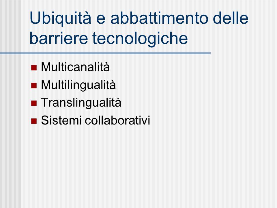 Ubiquità e abbattimento delle barriere tecnologiche Multicanalità Multilingualità Translingualità Sistemi collaborativi