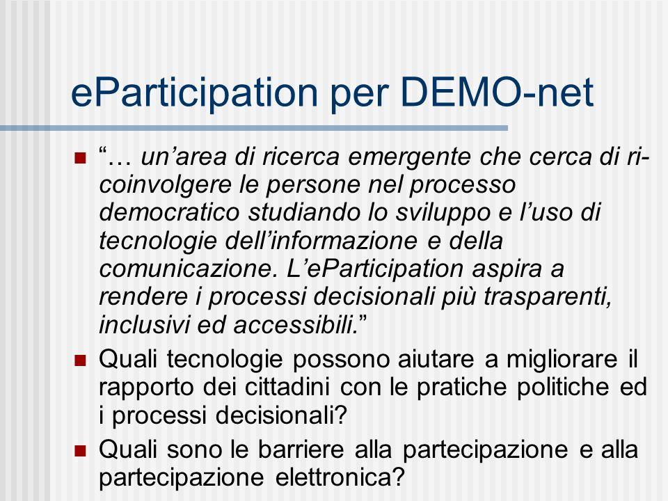 eParticipation per DEMO-net … unarea di ricerca emergente che cerca di ri- coinvolgere le persone nel processo democratico studiando lo sviluppo e luso di tecnologie dellinformazione e della comunicazione.