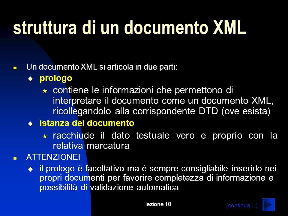 lezione 10 struttura di un documento XML Un documento XML si articola in due parti: prologo contiene le informazioni che permettono di interpretare il