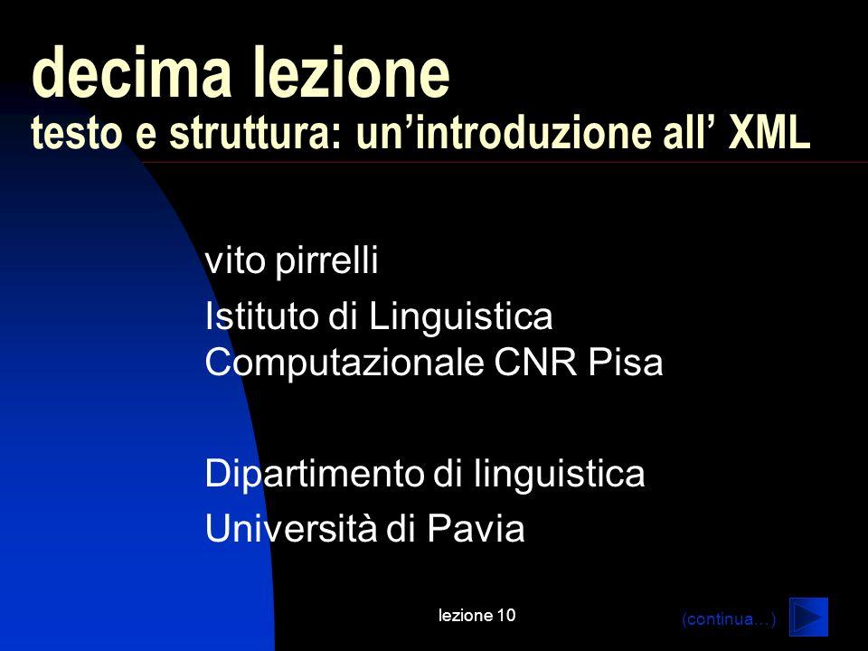 lezione 10 decima lezione testo e struttura: unintroduzione all XML vito pirrelli Istituto di Linguistica Computazionale CNR Pisa Dipartimento di ling