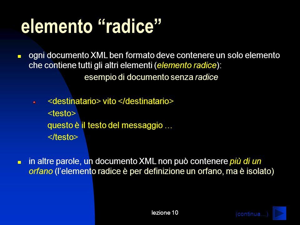 lezione 10 ogni documento XML ben formato deve contenere un solo elemento che contiene tutti gli altri elementi (elemento radice): esempio di document