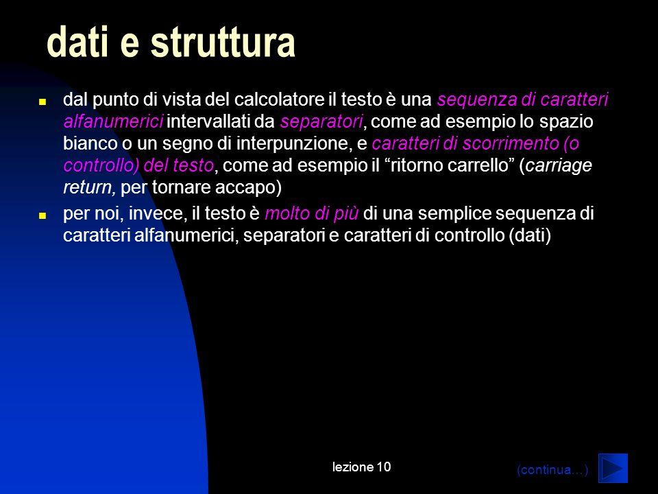 lezione 10 in pratica, un attributo non è un contenitore (etichettato) di dati (giacché questa funzione è già svolta da un elemento XML), ma una glossa dei dati più tecnicamente, luso indiscriminato di attributi presenta alcuni svantaggi: un attributo non può contenere dati multipli un attributo non può descrivere strutture complesse è consigliabile che un attributo assuma un numero finito o sufficientemente piccolo di valori; pertanto non è espandibile ad libitum eccezione apparente: è buona pratica usare un attributo come identificatore univoco di un elemento; in questo caso lattributo non è altro che un contatore a cosa serve un attributo.