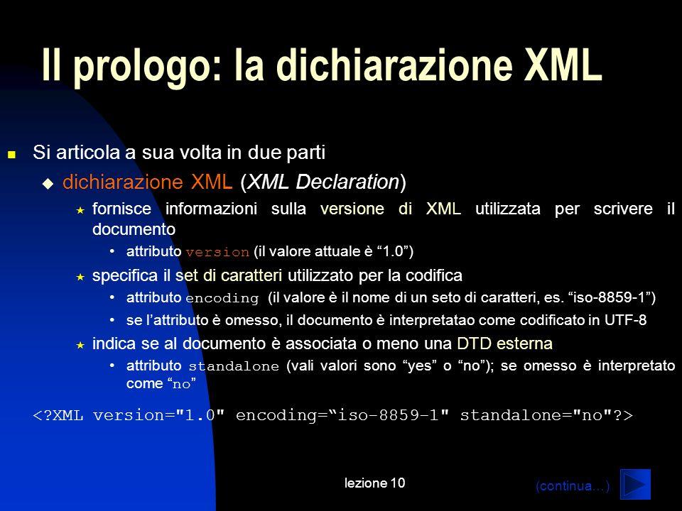 lezione 10 Il prologo: la dichiarazione XML Si articola a sua volta in due parti dichiarazione XML (XML Declaration) fornisce informazioni sulla versi