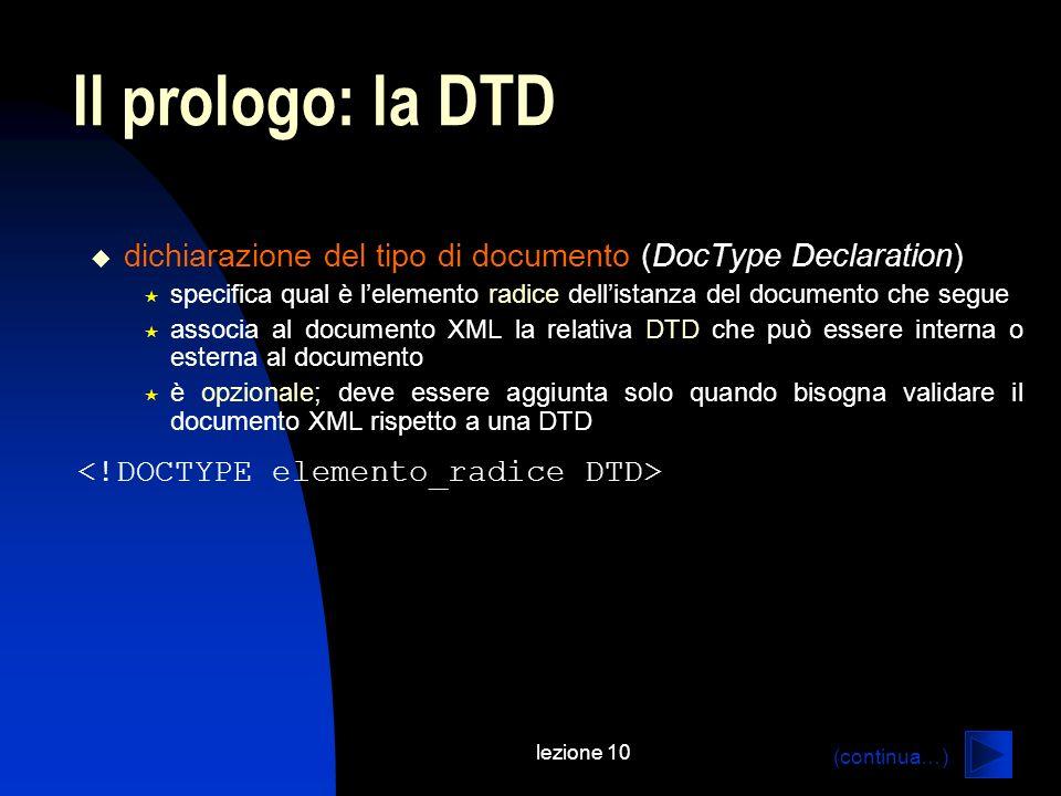lezione 10 Il prologo: la DTD dichiarazione del tipo di documento (DocType Declaration) specifica qual è lelemento radice dellistanza del documento ch