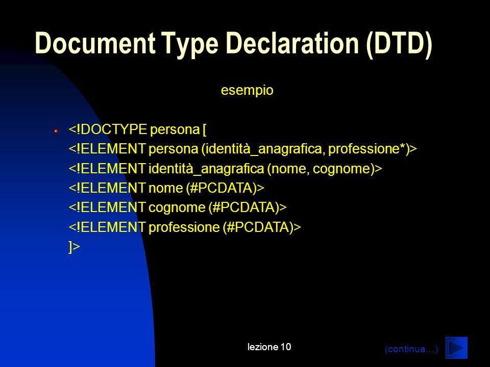 lezione 10 esempio <!DOCTYPE persona [ ]> Document Type Declaration (DTD) (continua…)