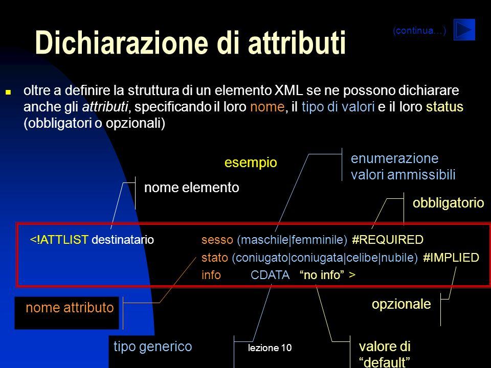 lezione 10 oltre a definire la struttura di un elemento XML se ne possono dichiarare anche gli attributi, specificando il loro nome, il tipo di valori