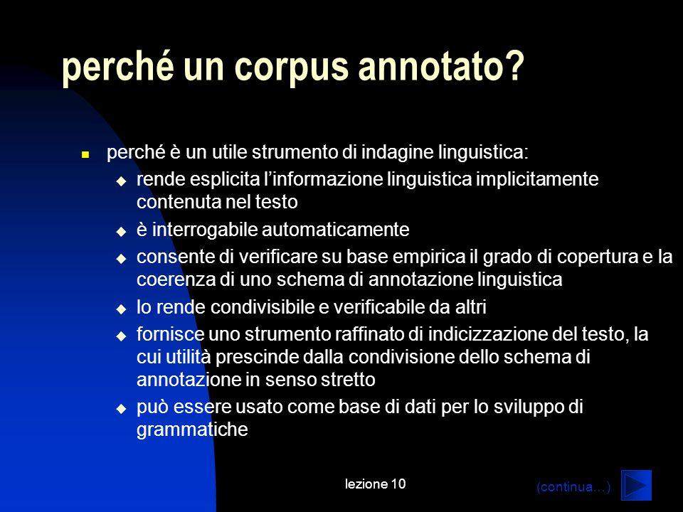 lezione 10 perché un corpus annotato? perché è un utile strumento di indagine linguistica: rende esplicita linformazione linguistica implicitamente co