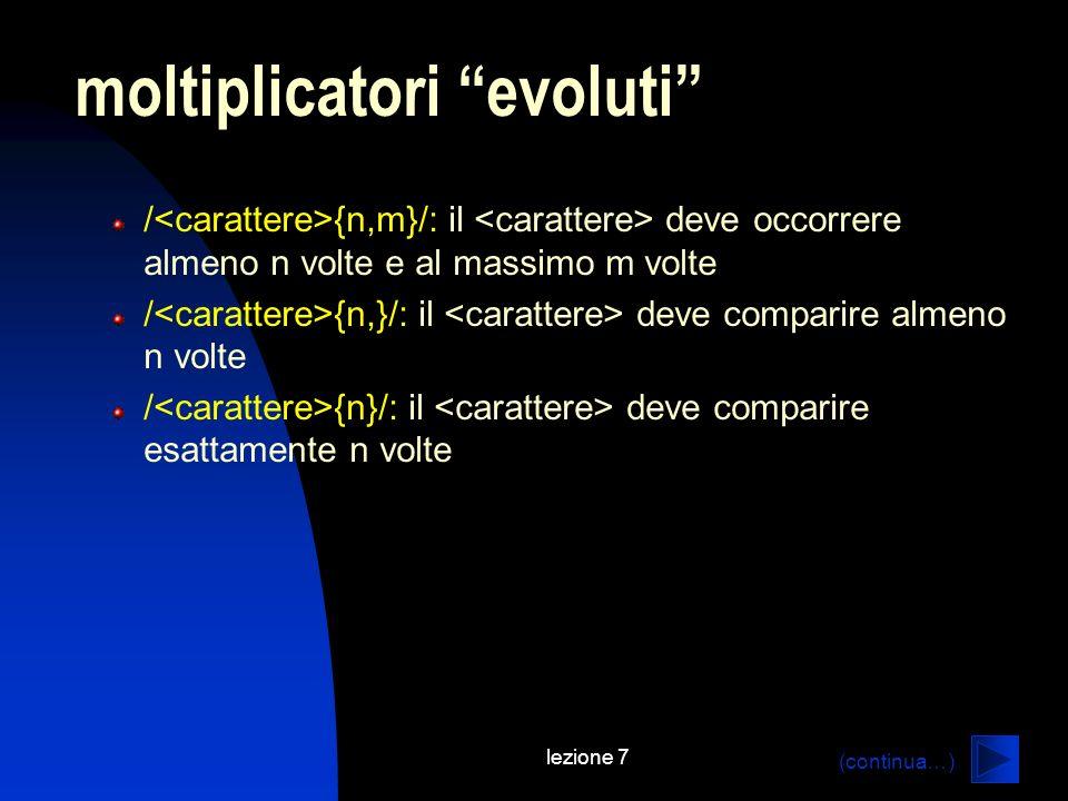 lezione 7 / {n,m}/: il deve occorrere almeno n volte e al massimo m volte / {n,}/: il deve comparire almeno n volte / {n}/: il deve comparire esattamente n volte moltiplicatori evoluti (continua…)