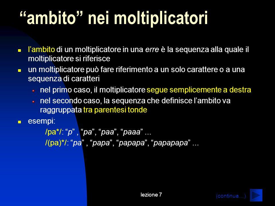 lezione 7 lambito di un moltiplicatore in una erre è la sequenza alla quale il moltiplicatore si riferisce un moltiplicatore può fare riferimento a un solo carattere o a una sequenza di caratteri nel primo caso, il moltiplicatore segue semplicemente a destra nel secondo caso, la sequenza che definisce lambito va raggruppata tra parentesi tonde esempi: /pa*/: p, pa, paa, paaa...