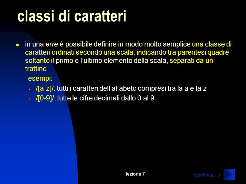 lezione 7 in una erre è possibile definire in modo molto semplice una classe di caratteri ordinati secondo una scala, indicando tra parentesi quadre soltanto il primo e lultimo elemento della scala, separati da un trattino esempi: /[a-z]/: tutti i caratteri dellalfabeto compresi tra la a e la z /[0-9]/: tutte le cifre decimali dallo 0 al 9 classi di caratteri (continua…)