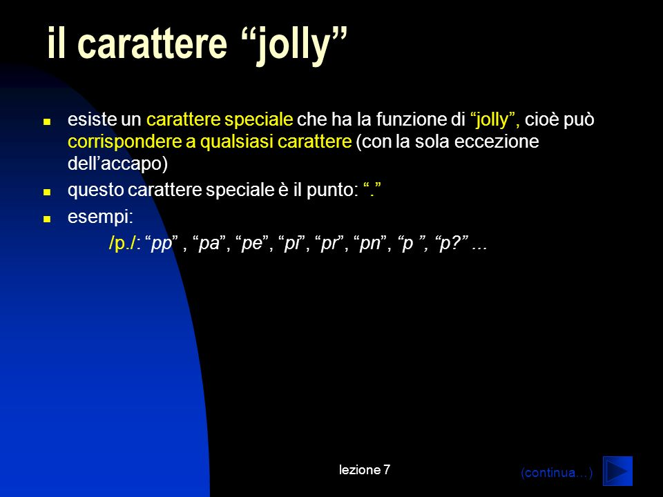 lezione 7 esiste un carattere speciale che ha la funzione di jolly, cioè può corrispondere a qualsiasi carattere (con la sola eccezione dellaccapo) questo carattere speciale è il punto:.